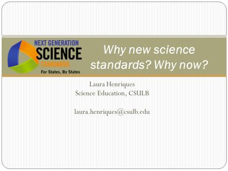 Laura Henriques Science Education, CSULB Why new science standards? Why now?
