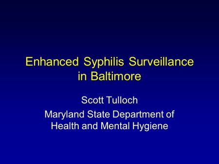 Enhanced Syphilis Surveillance in Baltimore Scott Tulloch Maryland State Department of Health and Mental Hygiene.