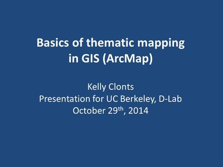 Basics of thematic mapping in GIS (ArcMap) Kelly Clonts Presentation for UC Berkeley, D-Lab October 29 th, 2014.