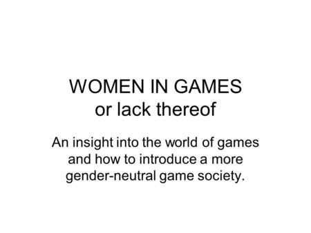 WOMEN IN GAMES or lack thereof An insight into the world of games and how to introduce a more gender-neutral game society.