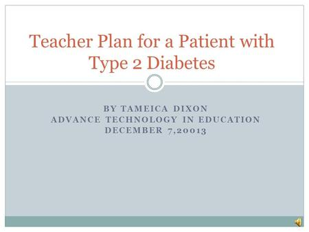 BY TAMEICA DIXON ADVANCE TECHNOLOGY IN EDUCATION DECEMBER 7,20013 Teacher Plan for a Patient with Type 2 Diabetes.