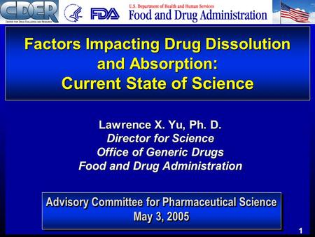 1 Advisory Committee for Pharmaceutical Science May 3, 2005 Factors Impacting Drug Dissolution and Absorption : Current State of Science Lawrence X. Yu,