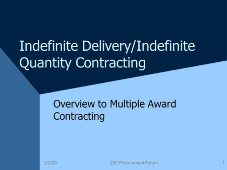 3/2/00JSC Procurement Forum1 Indefinite Delivery/Indefinite Quantity Contracting Overview to Multiple Award Contracting.