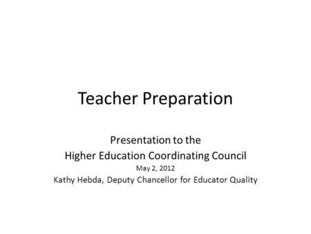 Teacher Preparation Presentation to the Higher Education Coordinating Council May 2, 2012 Kathy Hebda, Deputy Chancellor for Educator Quality.