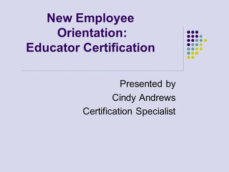 New Employee Orientation: Educator Certification Presented by Cindy Andrews Certification Specialist.