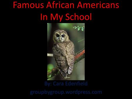 Famous African Americans In My School By: Cara Edenfield groupbygroup.wordpress.com.
