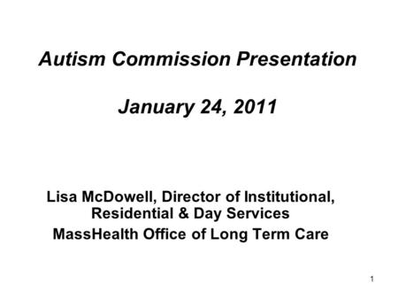 1 Autism Commission Presentation January 24, 2011 Lisa McDowell, Director of Institutional, Residential & Day Services MassHealth Office of Long Term Care.