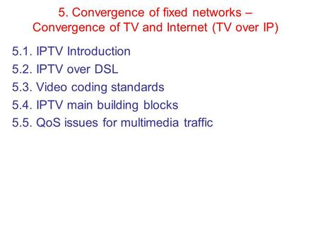 5. Convergence of fixed networks – Convergence of <strong>TV</strong> and Internet (<strong>TV</strong> over IP) 5.1. IPTV Introduction 5.2. IPTV over DSL 5.3. Video coding standards 5.4.