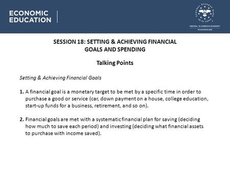 SESSION 18: SETTING & ACHIEVING FINANCIAL GOALS AND SPENDING Talking Points Setting & Achieving Financial Goals 1. A financial goal is a monetary target.
