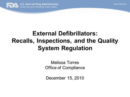 External Defibrillators: Recalls, Inspections, and the Quality System Regulation Melissa Torres Office of Compliance December 15, 2010.