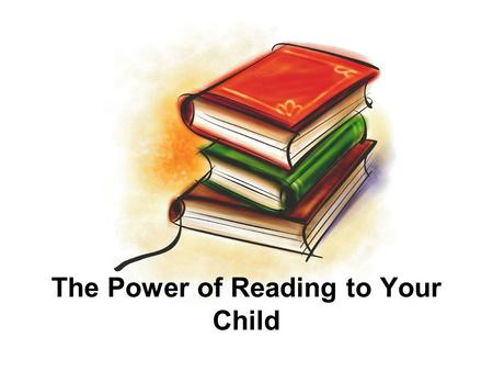 The Power of Reading to Your Child. 8/7/2015 2 Begin with the End in Mind! If your child's doctor told you that you could possibly prevent your child.