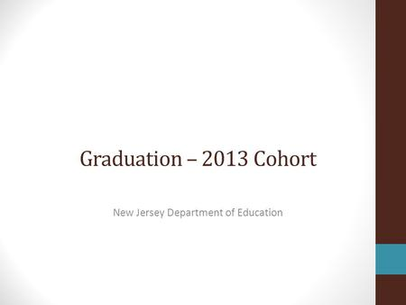 Graduation – 2013 Cohort New Jersey Department of Education.
