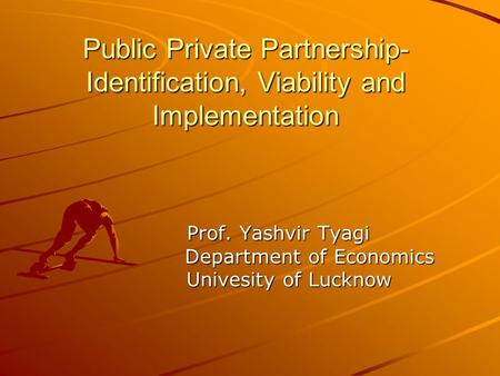 Public Private Partnership- Identification, Viability and Implementation Prof. Yashvir Tyagi Prof. Yashvir Tyagi Department of Economics Department of.