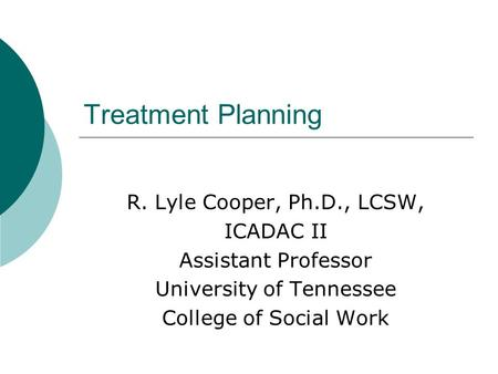 Treatment Planning R. Lyle Cooper, Ph.D., LCSW, ICADAC II Assistant Professor University of Tennessee College of Social Work.