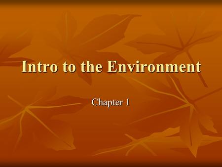 Intro to the Environment Chapter 1. Environmental Science A scientific study A scientific study Human interaction with their environment Human interaction.