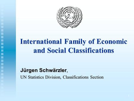 1 International Family of Economic and Social Classifications Jürgen Schwärzler, UN Statistics Division, Classifications Section.