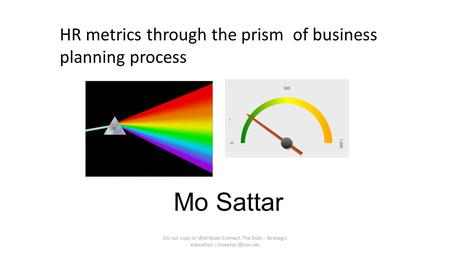 Mo Sattar Do not copy or distribute-Connect The Dots - <strong>Strategic</strong> education : HR metrics through the prism <strong>of</strong> business planning process.