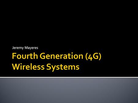 Jeremy Mayeres.  Cellphones  1G  2G  3G  4G/IMT-Advanced  LTE  WiMAX  4G Today  Future of 4G  Social/Ethical considerations.