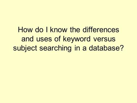 How do I know the differences and uses of keyword versus subject searching in a database?