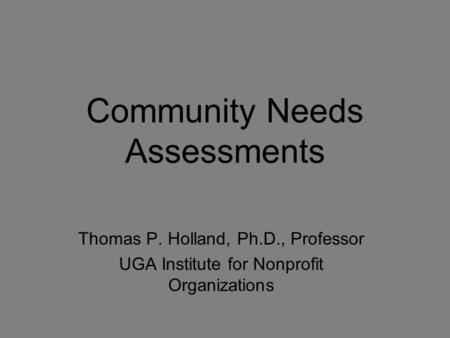 Community Needs Assessments Thomas P. Holland, Ph.D., Professor UGA Institute for Nonprofit Organizations.