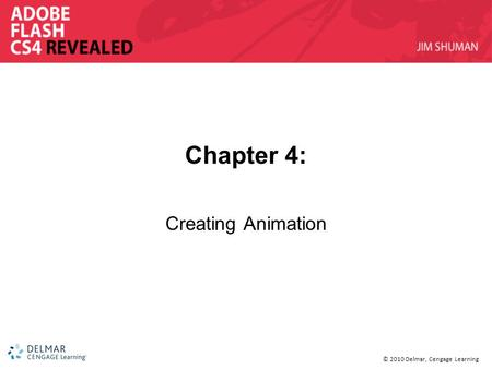 © 2010 Delmar, Cengage Learning Chapter 4: Creating Animation.