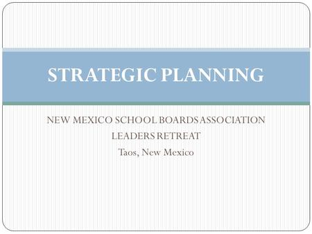 NEW MEXICO SCHOOL BOARDS ASSOCIATION LEADERS RETREAT Taos, New Mexico STRATEGIC PLANNING.