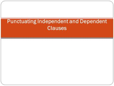 Punctuating Independent and Dependent Clauses. Punctuating Independent Clauses An independent clause is a group of related words that contains a subject.