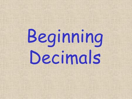 Beginning Decimals. Decimal means ten One tenth 1 / 10 0.1 Two tenths 2 / 10 0.2 Three tenths 3 / 10 0.3 Four tenths 4 / 10 0.4 Five tenths 5 / 10 0.5.