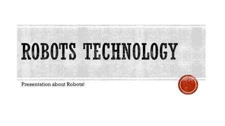 Presentation about Robots!.  I choose the subject of robots because I find them very interesting and the future of technology and robots can be anything.