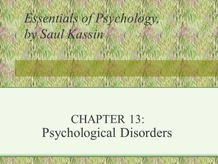 CHAPTER 13: Psychological Disorders Essentials of Psychology, by Saul Kassin.
