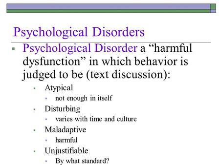 "Psychological Disorders  Psychological Disorder a ""harmful dysfunction"" in which behavior is judged to be (text discussion):  Atypical  not enough in."