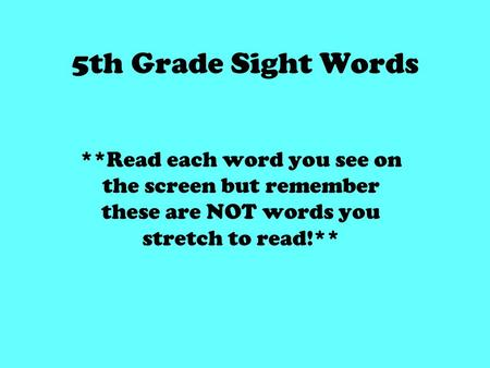 5th Grade Sight Words **Read each word you see on the screen but remember these are NOT words you stretch to read!**