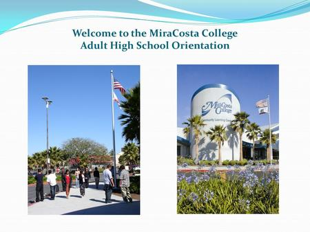 Welcome to the MiraCosta College Adult High School Orientation.