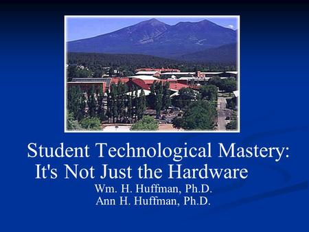 Student Technological Mastery: It's Not Just the Hardware Wm. H. Huffman, Ph.D. Ann H. Huffman, Ph.D.