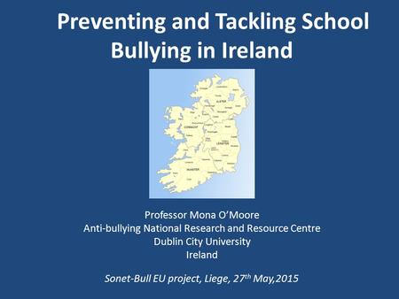 Professor Mona O'Moore Anti-bullying National Research and Resource Centre Dublin City University Ireland Sonet-Bull EU project, Liege, 27 th May,2015.