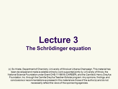 Lecture 3 The Schrödinger equation (c) So Hirata, Department of Chemistry, University of Illinois at Urbana-Champaign. This material has been developed.