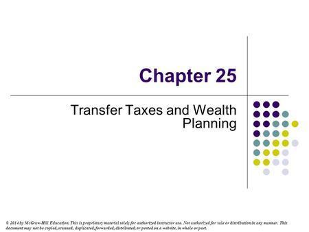 Chapter 25 Transfer Taxes and Wealth Planning © 2014 by McGraw-Hill Education. This is proprietary material solely for authorized instructor use. Not authorized.