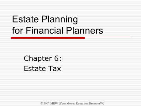 © 2007 ME™ (Your Money Education Resource™) Estate Planning for Financial Planners Chapter 6: Estate Tax.