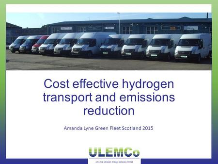 Cost effective hydrogen transport and emissions reduction Amanda Lyne Green Fleet Scotland 2015.