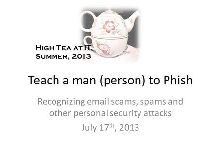 Teach a man (person) to Phish Recognizing email scams, spams and other personal security attacks July 17 th, 2013 High Tea at IT, Summer, 2013.