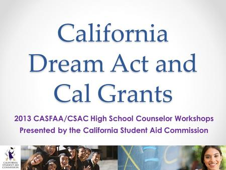 California Dream Act and Cal Grants 2013 CASFAA/CSAC High School Counselor Workshops Presented by the California Student Aid Commission.