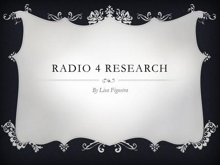 RADIO 4 RESEARCH By Lisa Figueira. CONTENTS CLICK FOR APPROPRIATE PAGE…  Who Listens to it? Who Listens to it?  Production Process Production Process.