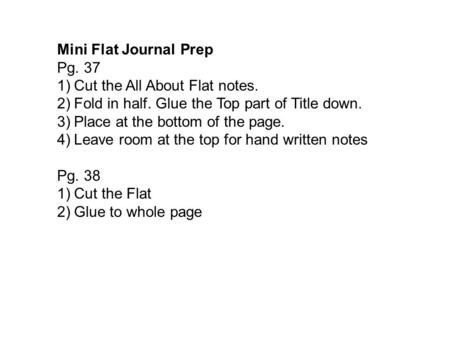 Mini Flat Journal Prep Pg. 37 1)Cut the All About Flat notes. 2)Fold in half. Glue the Top part of Title down. 3)Place at the bottom of the page. 4)Leave.
