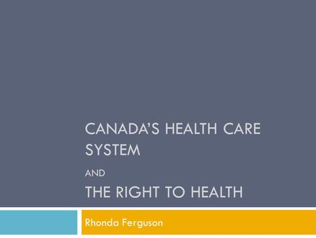 CANADA'S HEALTH CARE SYSTEM AND THE RIGHT TO HEALTH Rhonda Ferguson.