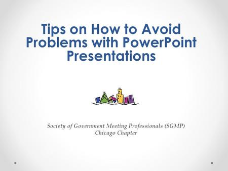 Tips on How to Avoid Problems with PowerPoint Presentations Society of Government Meeting Professionals (SGMP) Chicago Chapter.