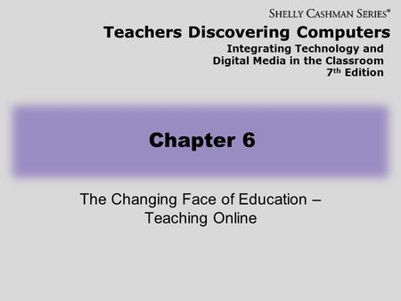 Teachers Discovering Computers Integrating Technology and Digital Media in the Classroom 7 th Edition Chapter 6 The Changing Face of Education – Teaching.