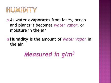  As water evaporates from lakes, ocean and plants it becomes water vapor, or moisture in the air  Humidity is the amount of water vapor in the air Measured.