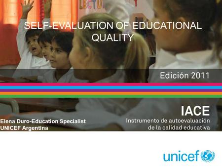 SELF-EVALUATION OF EDUCATIONAL QUALITY Elena Duro-Education Specialist UNICEF Argentina.