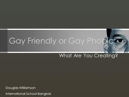 Gay Friendly or Gay Phobic: What Are You Creating? Douglas Williamson International School Bangkok.