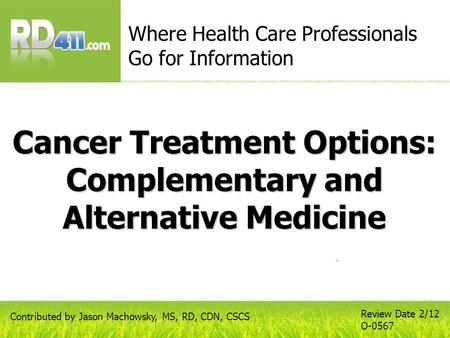 Cancer Treatment Options: Complementary and Alternative Medicine Where Health Care Professionals Go for Information Review Date 2/12 O-0567 Contributed.
